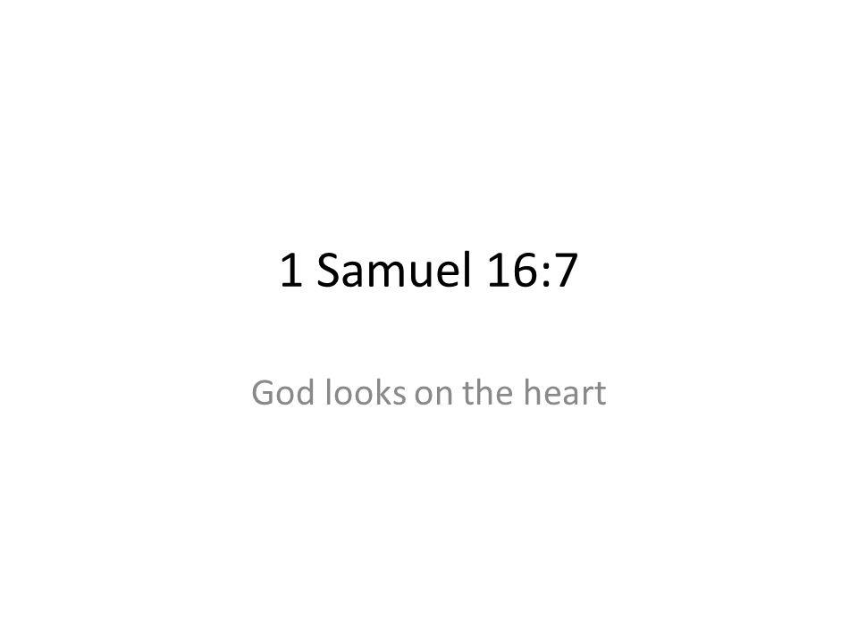 1 Samuel 16:7 God looks on the heart