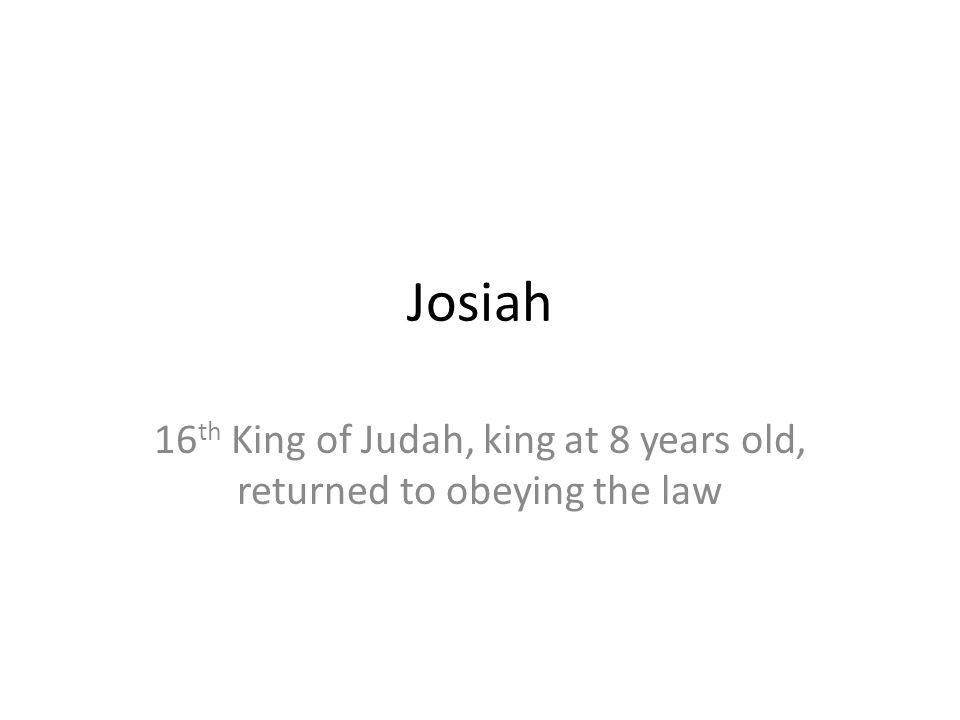 Josiah 16 th King of Judah, king at 8 years old, returned to obeying the law