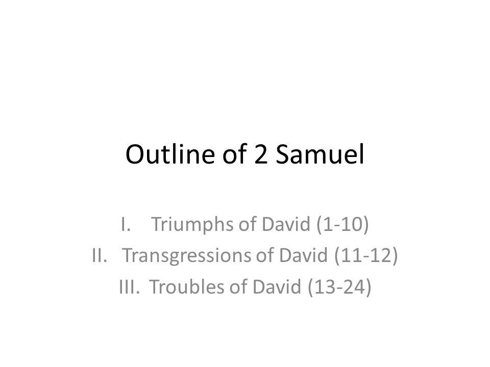 Outline of 2 Samuel I.Triumphs of David (1-10) II.Transgressions of David (11-12) III.Troubles of David (13-24)
