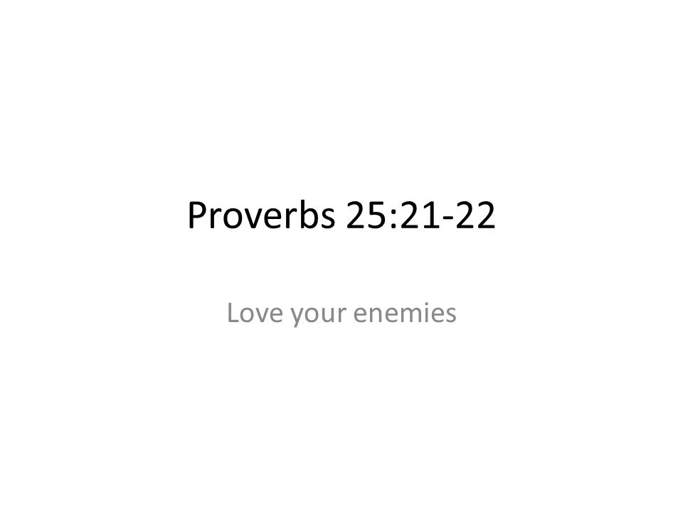 Proverbs 25:21-22 Love your enemies