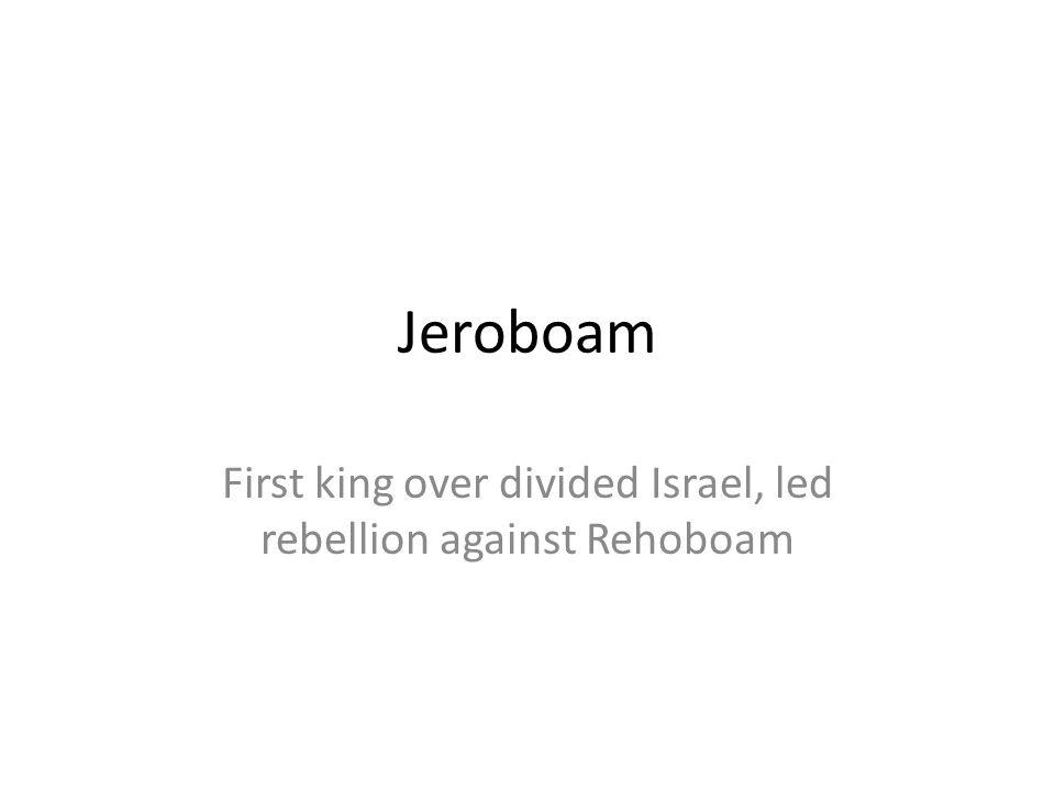 Jeroboam First king over divided Israel, led rebellion against Rehoboam