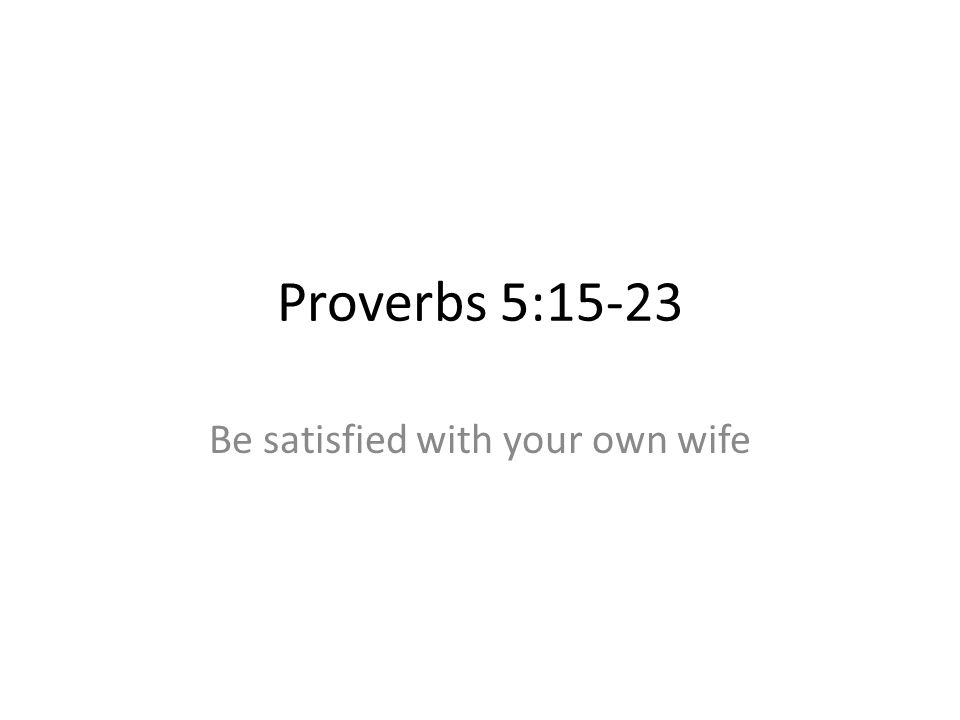 Proverbs 5:15-23 Be satisfied with your own wife