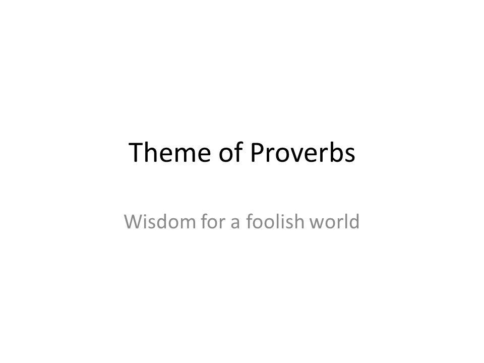 Theme of Proverbs Wisdom for a foolish world
