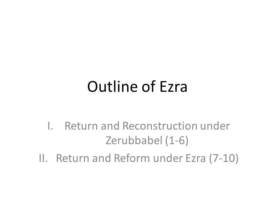 Outline of Ezra I.Return and Reconstruction under Zerubbabel (1-6) II.Return and Reform under Ezra (7-10)