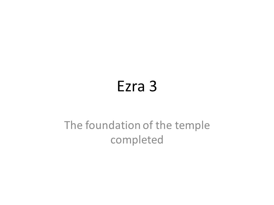 Ezra 3 The foundation of the temple completed