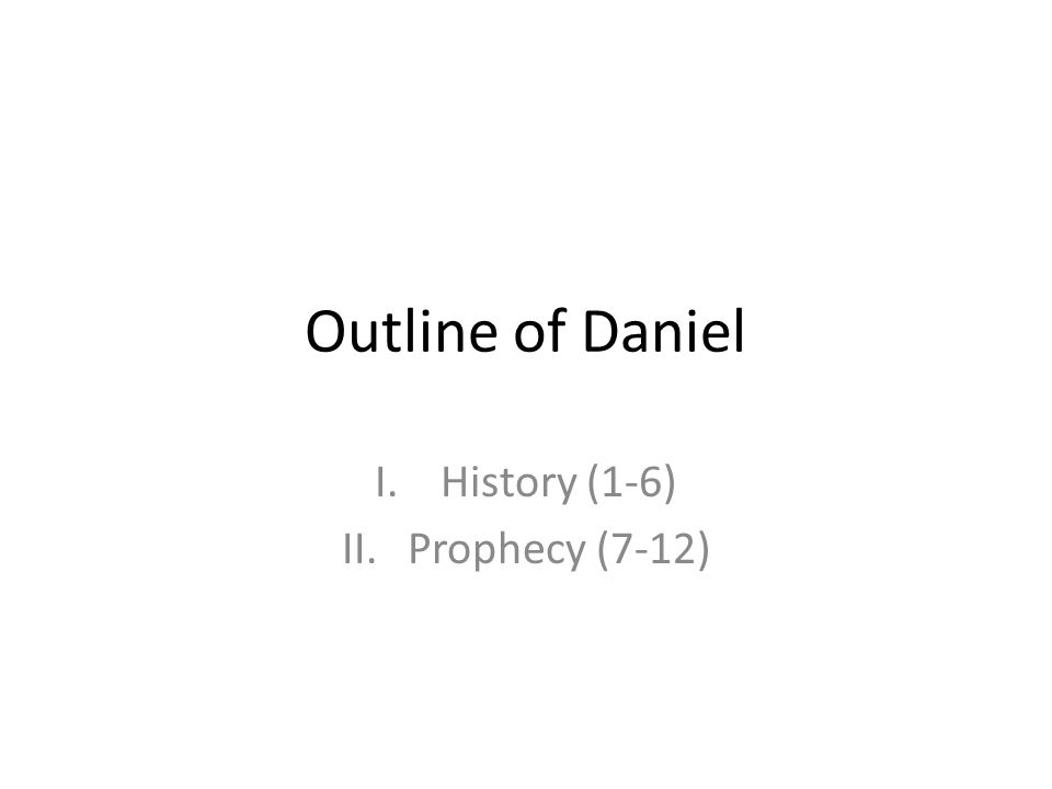Outline of Daniel I.History (1-6) II.Prophecy (7-12)