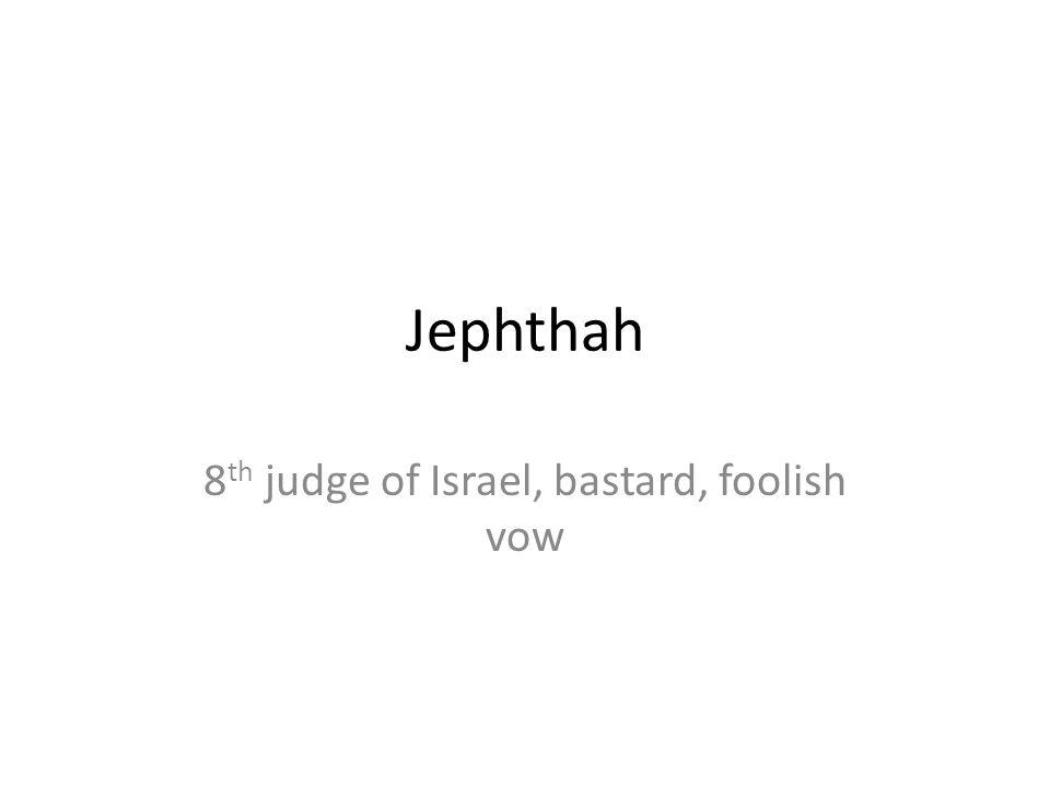 Jephthah 8 th judge of Israel, bastard, foolish vow