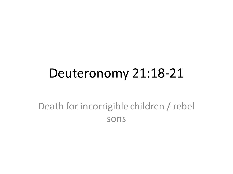 Deuteronomy 21:18-21 Death for incorrigible children / rebel sons