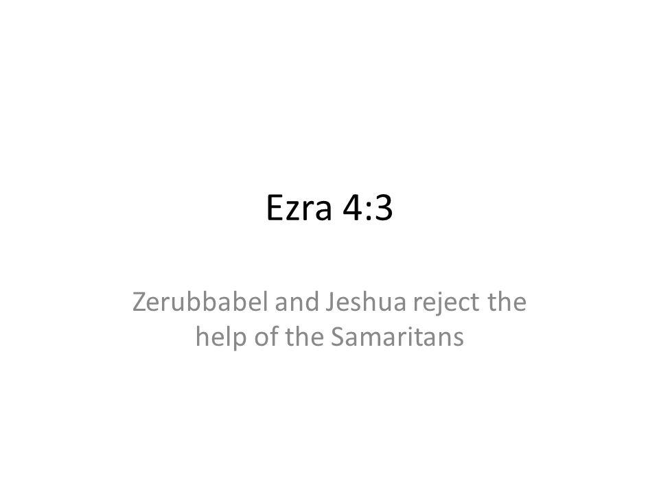 Ezra 4:3 Zerubbabel and Jeshua reject the help of the Samaritans