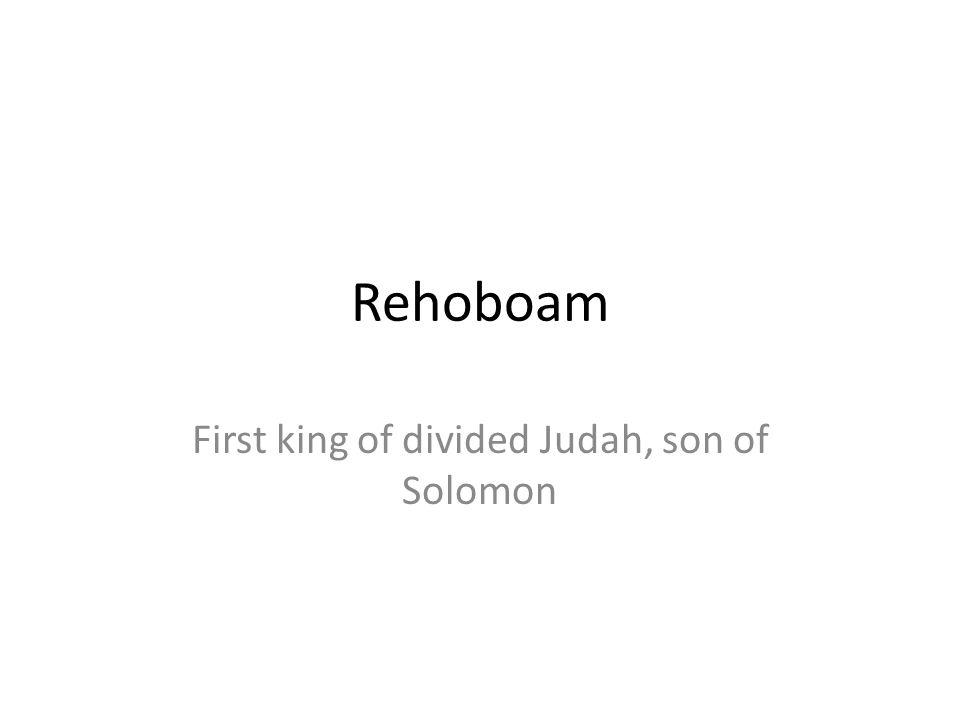 Rehoboam First king of divided Judah, son of Solomon