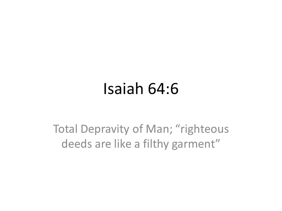 Isaiah 64:6 Total Depravity of Man; righteous deeds are like a filthy garment
