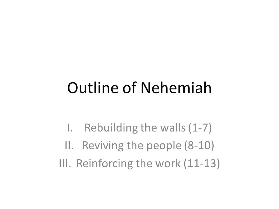 Outline of Nehemiah I.Rebuilding the walls (1-7) II.Reviving the people (8-10) III.Reinforcing the work (11-13)