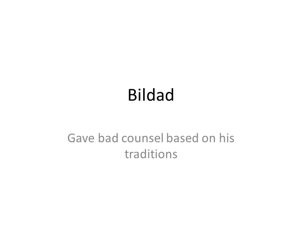 Bildad Gave bad counsel based on his traditions