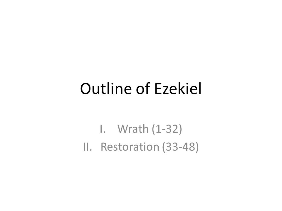 Outline of Ezekiel I.Wrath (1-32) II.Restoration (33-48)