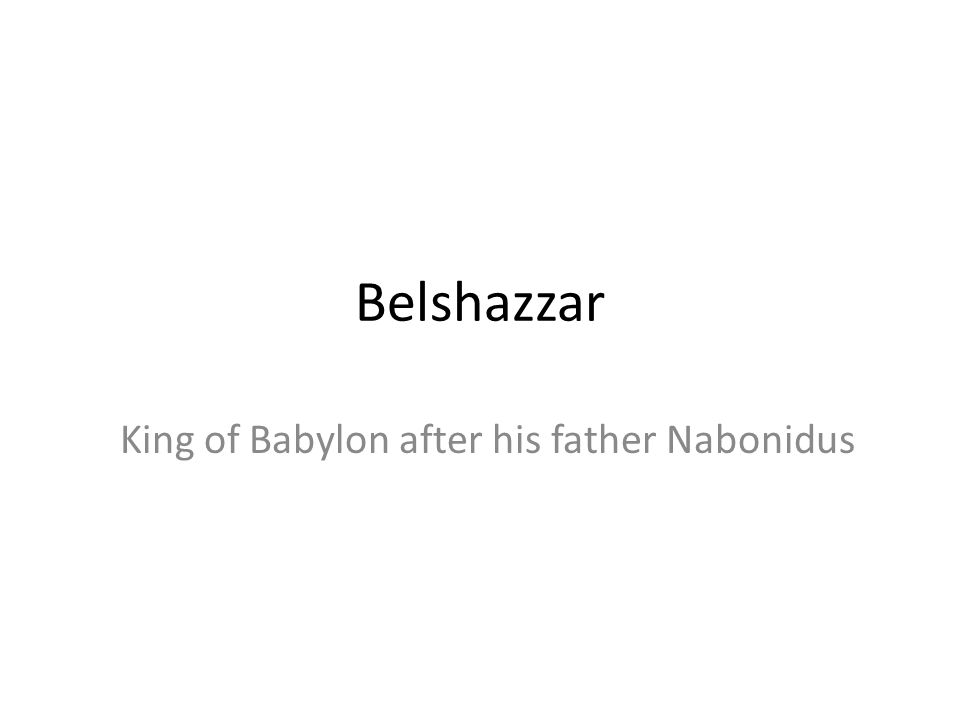 Belshazzar King of Babylon after his father Nabonidus