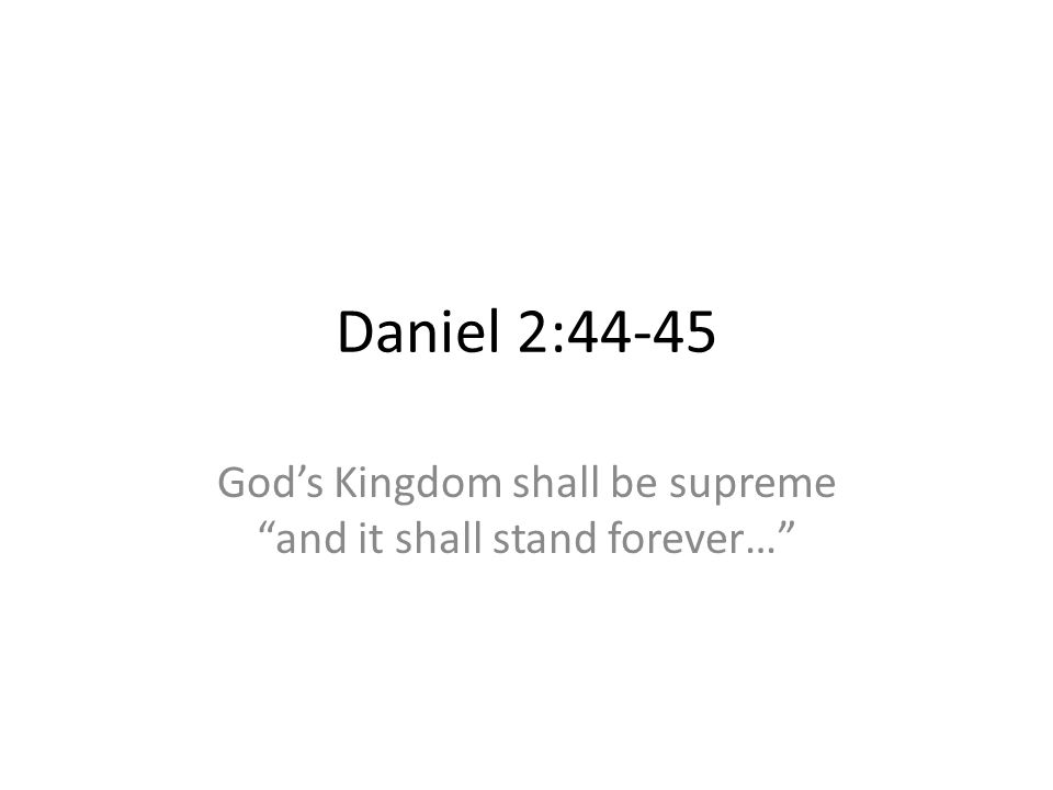 Daniel 2:44-45 Gods Kingdom shall be supreme and it shall stand forever…