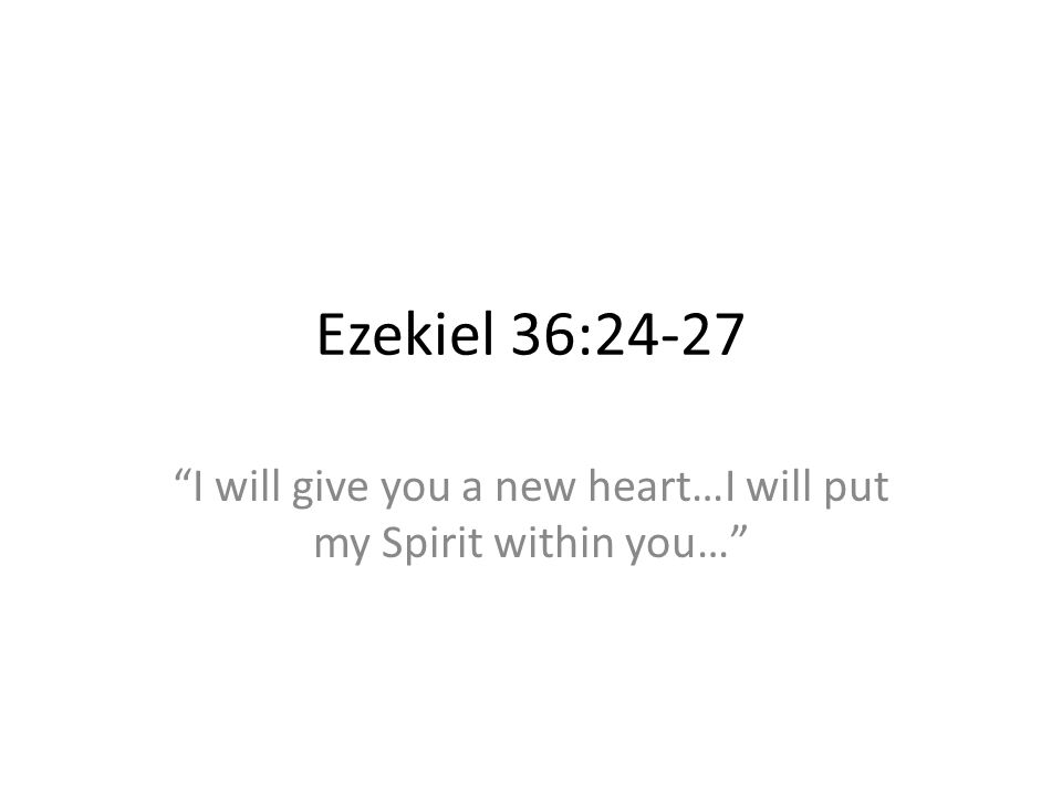 Ezekiel 36:24-27 I will give you a new heart…I will put my Spirit within you…