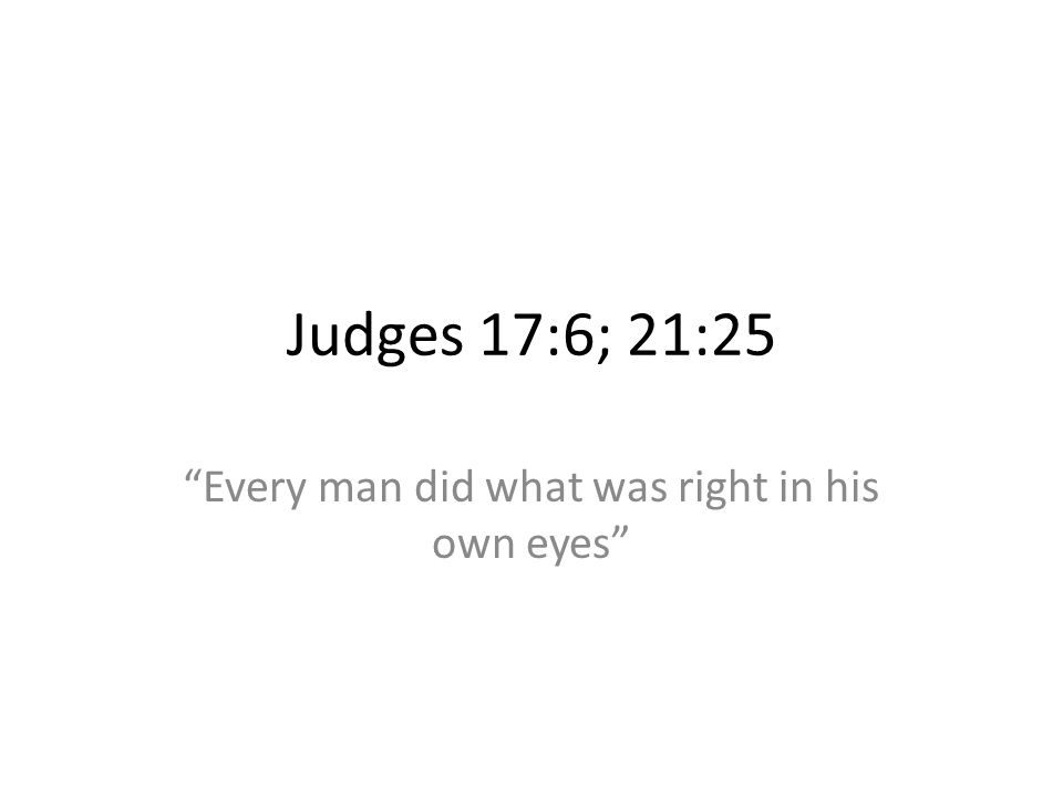 Judges 17:6; 21:25 Every man did what was right in his own eyes