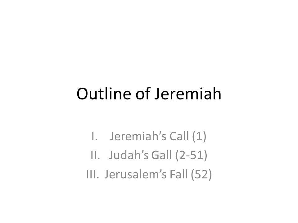 Outline of Jeremiah I.Jeremiahs Call (1) II.Judahs Gall (2-51) III.Jerusalems Fall (52)