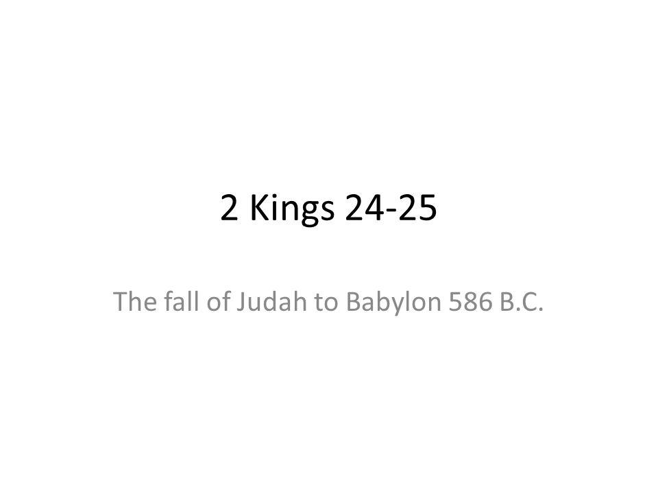 2 Kings 24-25 The fall of Judah to Babylon 586 B.C.