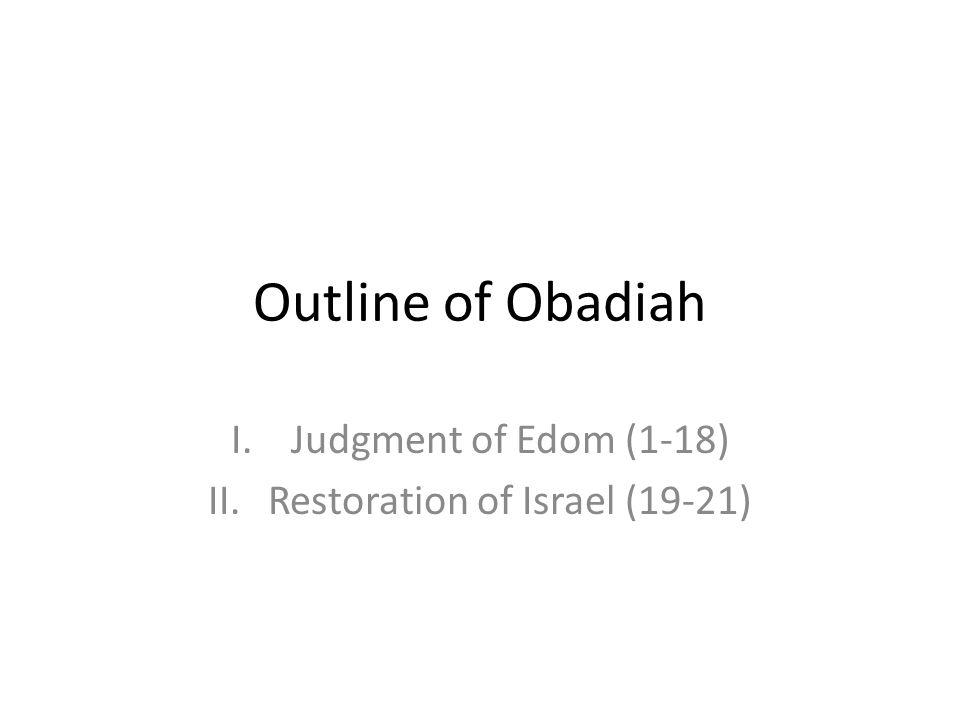 Outline of Obadiah I.Judgment of Edom (1-18) II.Restoration of Israel (19-21)