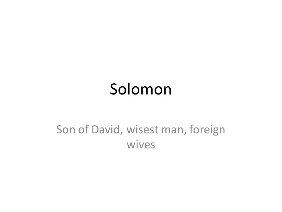 Solomon Son of David, wisest man, foreign wives