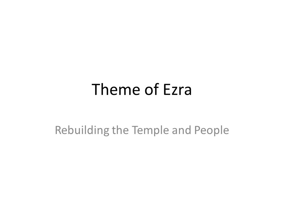 Theme of Ezra Rebuilding the Temple and People
