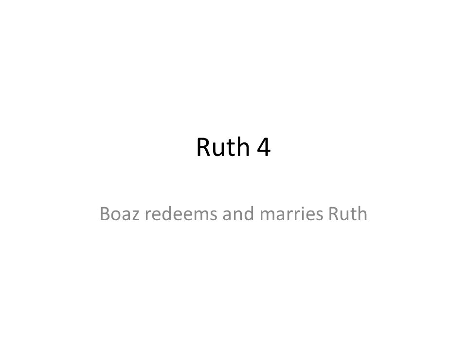 Ruth 4 Boaz redeems and marries Ruth