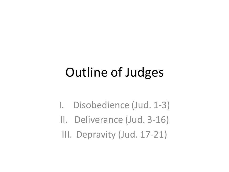 Outline of Judges I.Disobedience (Jud. 1-3) II.Deliverance (Jud. 3-16) III.Depravity (Jud. 17-21)