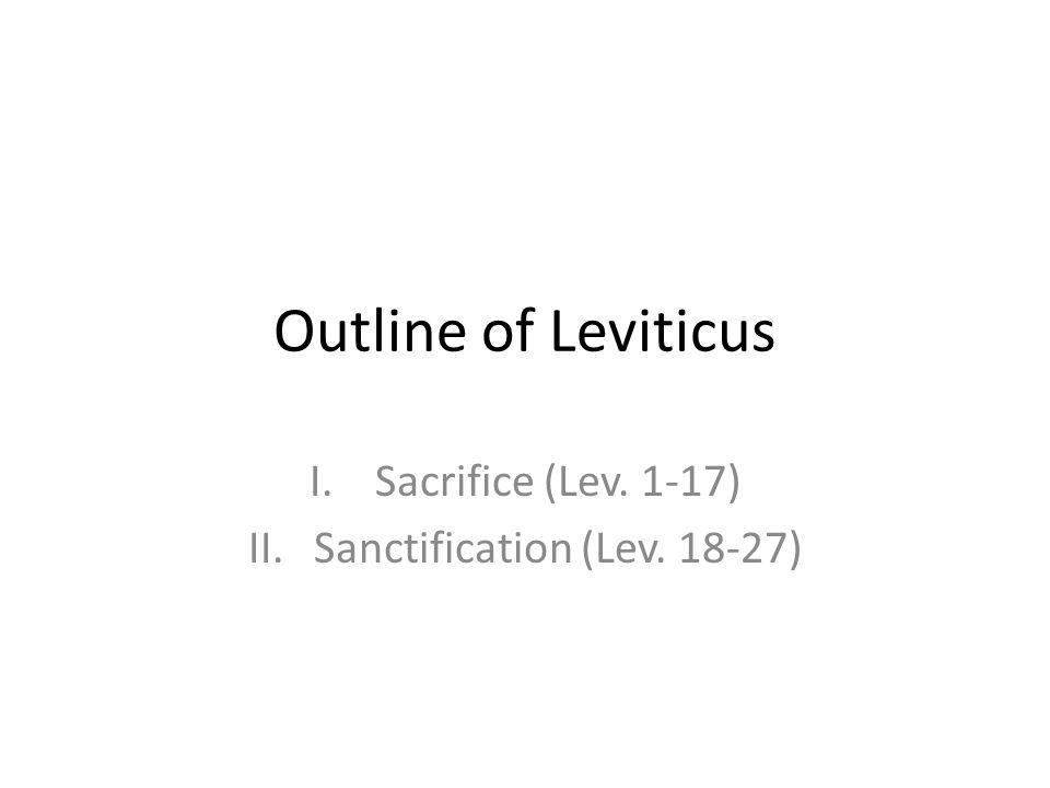 Outline of Leviticus I.Sacrifice (Lev. 1-17) II.Sanctification (Lev. 18-27)