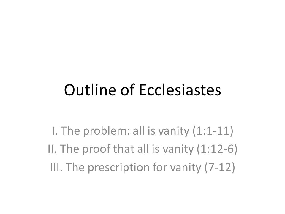 Outline of Ecclesiastes I. The problem: all is vanity (1:1-11) II. The proof that all is vanity (1:12-6) III. The prescription for vanity (7-12)