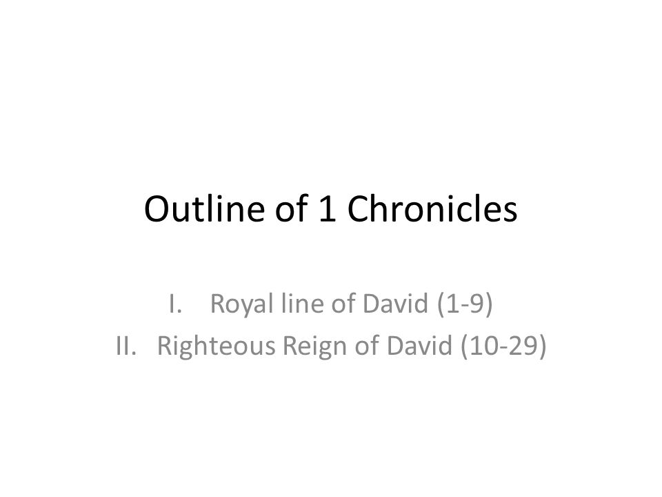 Outline of 1 Chronicles I.Royal line of David (1-9) II.Righteous Reign of David (10-29)