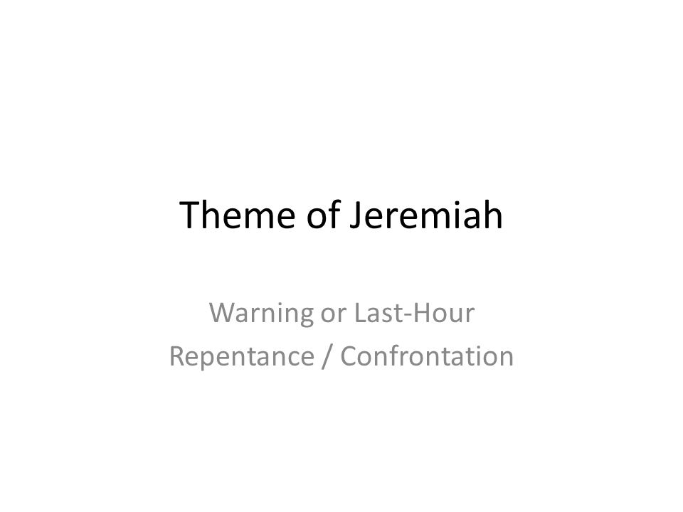 Theme of Jeremiah Warning or Last-Hour Repentance / Confrontation