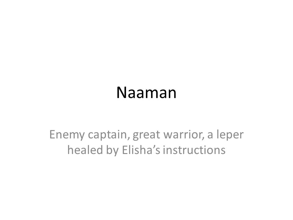 Naaman Enemy captain, great warrior, a leper healed by Elishas instructions