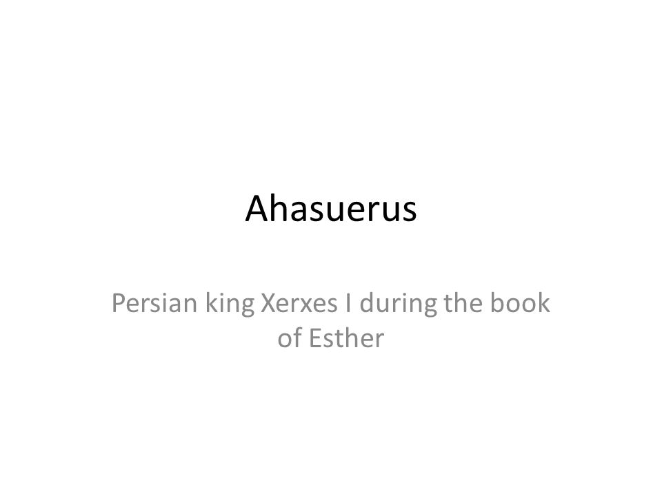 Ahasuerus Persian king Xerxes I during the book of Esther