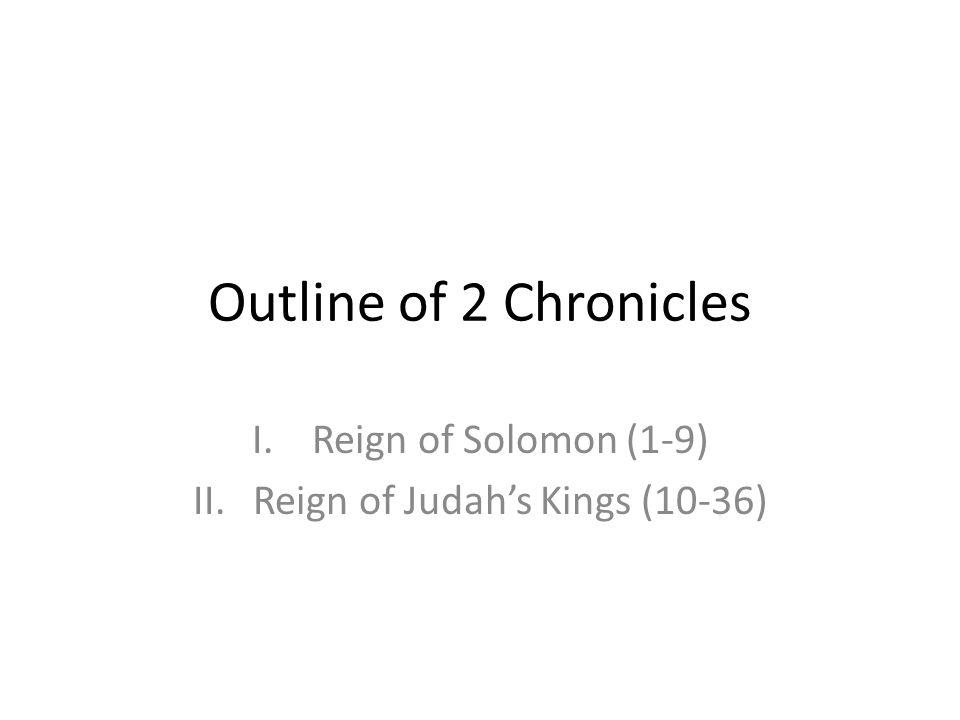 Outline of 2 Chronicles I.Reign of Solomon (1-9) II.Reign of Judahs Kings (10-36)