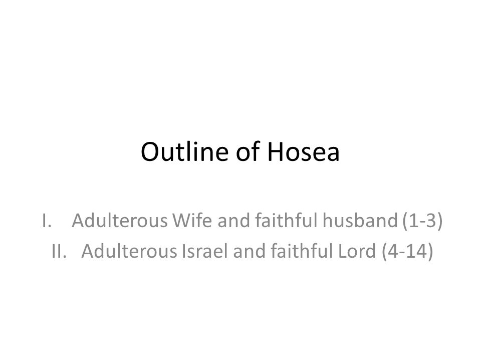 Outline of Hosea I.Adulterous Wife and faithful husband (1-3) II.Adulterous Israel and faithful Lord (4-14)