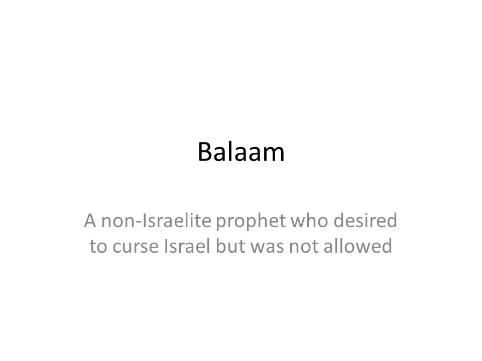 Balaam A non-Israelite prophet who desired to curse Israel but was not allowed