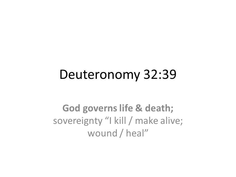Deuteronomy 32:39 God governs life & death; sovereignty I kill / make alive; wound / heal