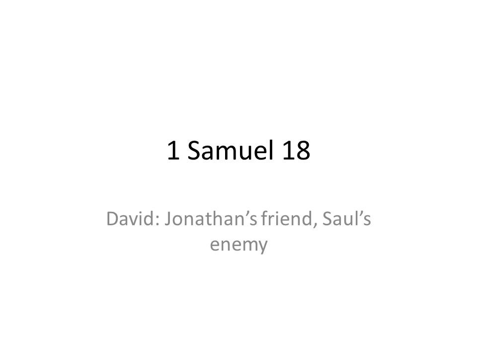 1 Samuel 18 David: Jonathans friend, Sauls enemy