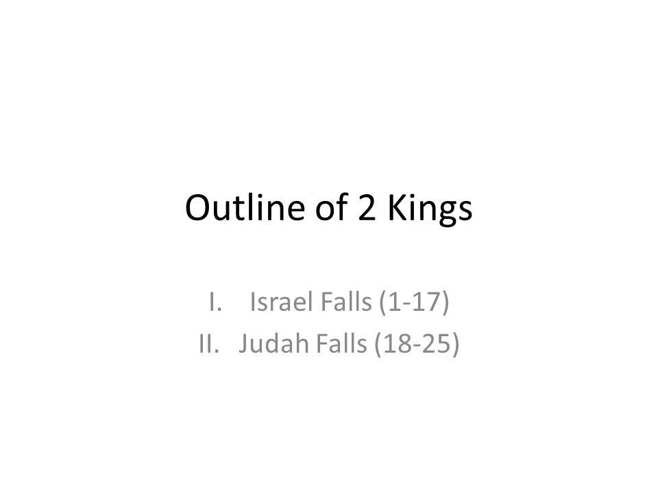 Outline of 2 Kings I.Israel Falls (1-17) II.Judah Falls (18-25)