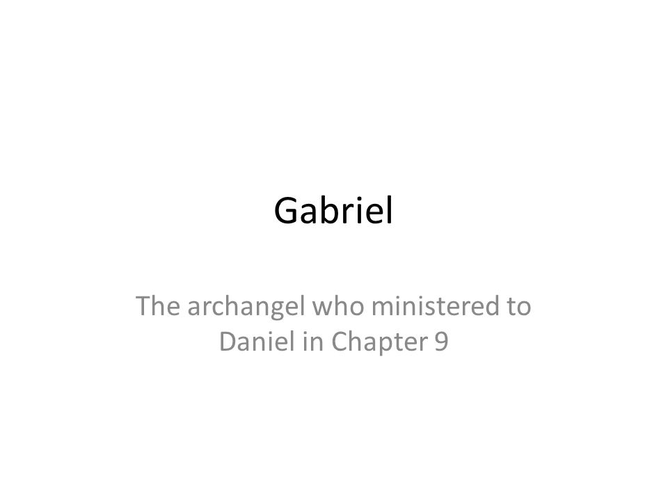 Gabriel The archangel who ministered to Daniel in Chapter 9