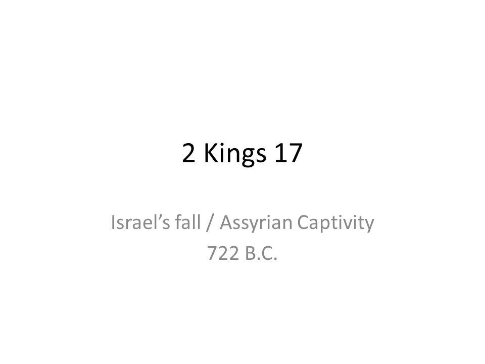 2 Kings 17 Israels fall / Assyrian Captivity 722 B.C.