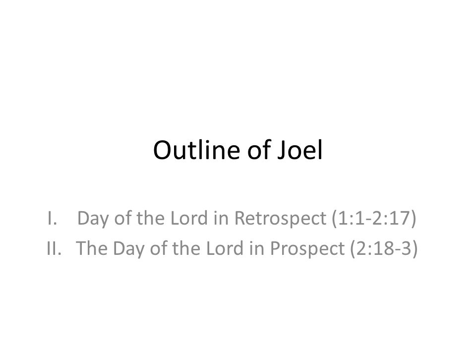 Outline of Joel I.Day of the Lord in Retrospect (1:1-2:17) II.The Day of the Lord in Prospect (2:18-3)
