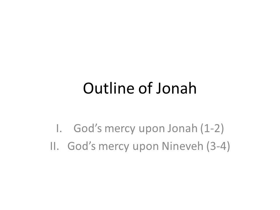 Outline of Jonah I.Gods mercy upon Jonah (1-2) II.Gods mercy upon Nineveh (3-4)