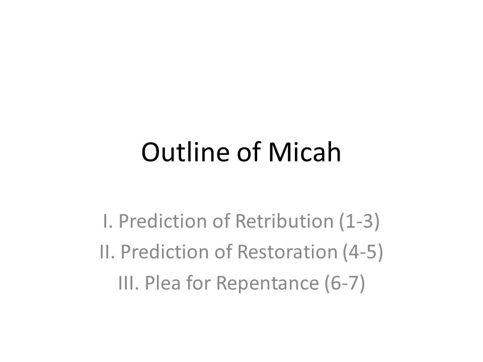 Outline of Micah I. Prediction of Retribution (1-3) II. Prediction of Restoration (4-5) III. Plea for Repentance (6-7)