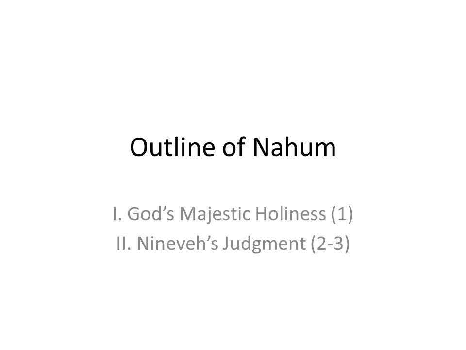 Outline of Nahum I. Gods Majestic Holiness (1) II. Ninevehs Judgment (2-3)