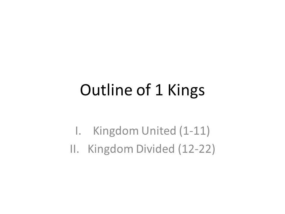 Outline of 1 Kings I.Kingdom United (1-11) II.Kingdom Divided (12-22)