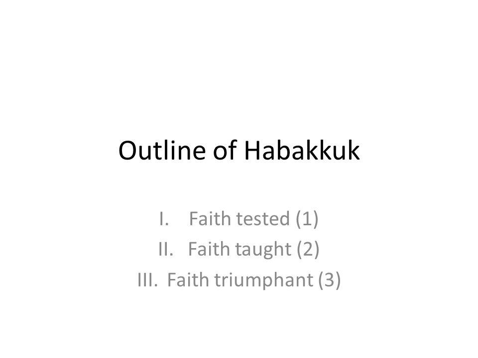 Outline of Habakkuk I.Faith tested (1) II.Faith taught (2) III.Faith triumphant (3)