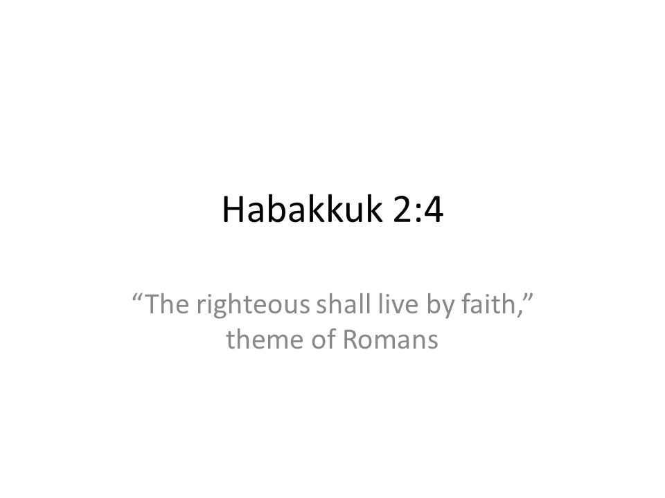 Habakkuk 2:4 The righteous shall live by faith, theme of Romans